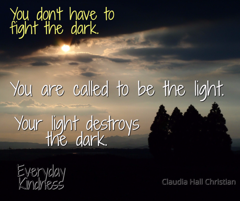 Be the light -- the light fights the dark.