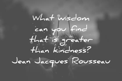 Kindness-quotes-what-wisdom-can-you-find-that-is-greater-than-kindness-jean-jacques-rousseau-wisdom-quotes